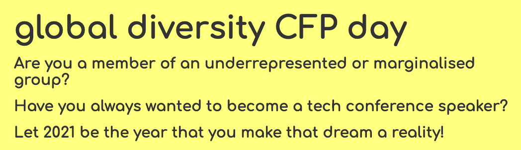 global diversity CFP day Are you a member of an underrepresented or marginalised group? Have you always wanted to become a tech conference speaker? Let 2021 be the year that you make that dream a reality!
