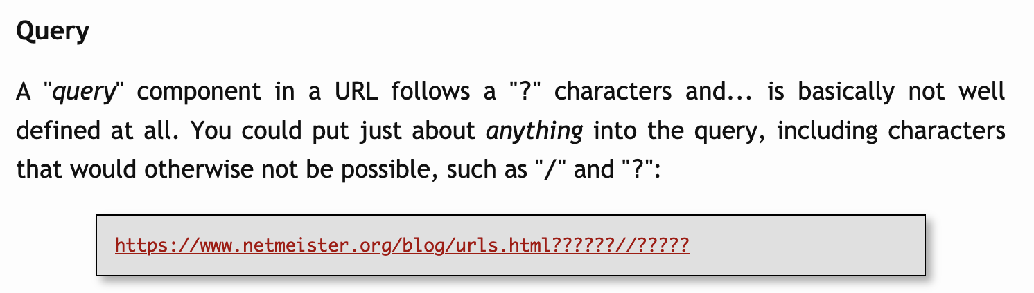 """Query  A """"query"""" component in a URL follows a """"?"""" characters and... is basically not well defined at all. You could put just about anything into the query, including characters that would otherwise not be possible, such as """"/"""" and """"?"""":"""