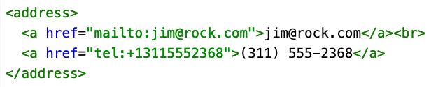 "HTML code: <p>Contact the author of this page:</p>  <address>   <a href=""mailto:jim@rock.com"">jim@rock.com</a><br>   <a href=""tel:+13115552368"">(311) 555-2368</a> </address>"