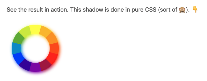 See the result in action. This shadow is done in pure CSS (sort of 🙈). Below is an color gradient cirlce with a shadow that reflects the gradient colors.
