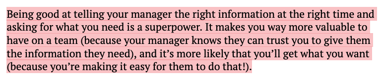 Being good at telling your manager the right information at the right time and asking for what you need is a superpower. It makes you way more valuable to have on a team (because your manager knows they can trust you to give them the information they need), and it's more likely that you'll get what you want (because you're making it easy for them to do that!).