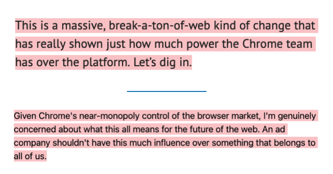 Two paragraphs: 1. This is a massive, break-a-ton-of-web kind of change that has really shown just how much power the Chrome team has over the platform. Let's dig in.  2. Given Chrome's near-monopoly control of the browser market, I'm genuinely concerned about what this all means for the future of the web. An ad company shouldn't have this much influence over something that belongs to all of us.
