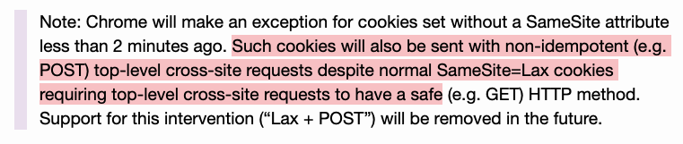"""Note: Chrome will make an exception for cookies set without a SameSite attribute less than 2 minutes ago. Such cookies will also be sent with non-idempotent (e.g. POST) top-level cross-site requests despite normal SameSite=Lax cookies requiring top-level cross-site requests to have a safe (e.g. GET) HTTP method. Support for this intervention (""""Lax + POST"""") will be removed in the future."""