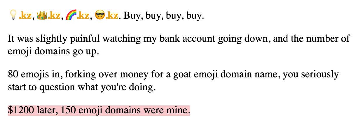 💡.kz, 👑.kz, 🌈.kz, 😎.kz. Buy, buy, buy, buy.  It was slightly painful watching my bank account going down, and the number of emoji domains go up.  80 emojis in, forking over money for a goat emoji domain name, you seriously start to question what you're doing.  $1200 later, 150 emoji domains were mine.