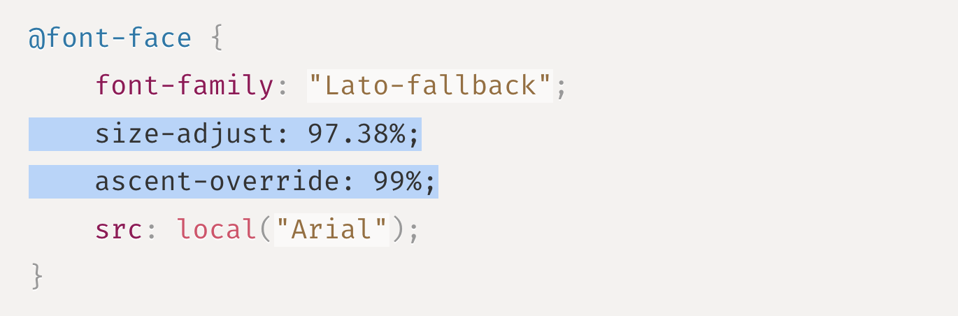 """Source code: @font-face {     font-family: """"Lato-fallback"""";     size-adjust: 97.38%;     ascent-override: 99%;     src: local(""""Arial""""); }"""