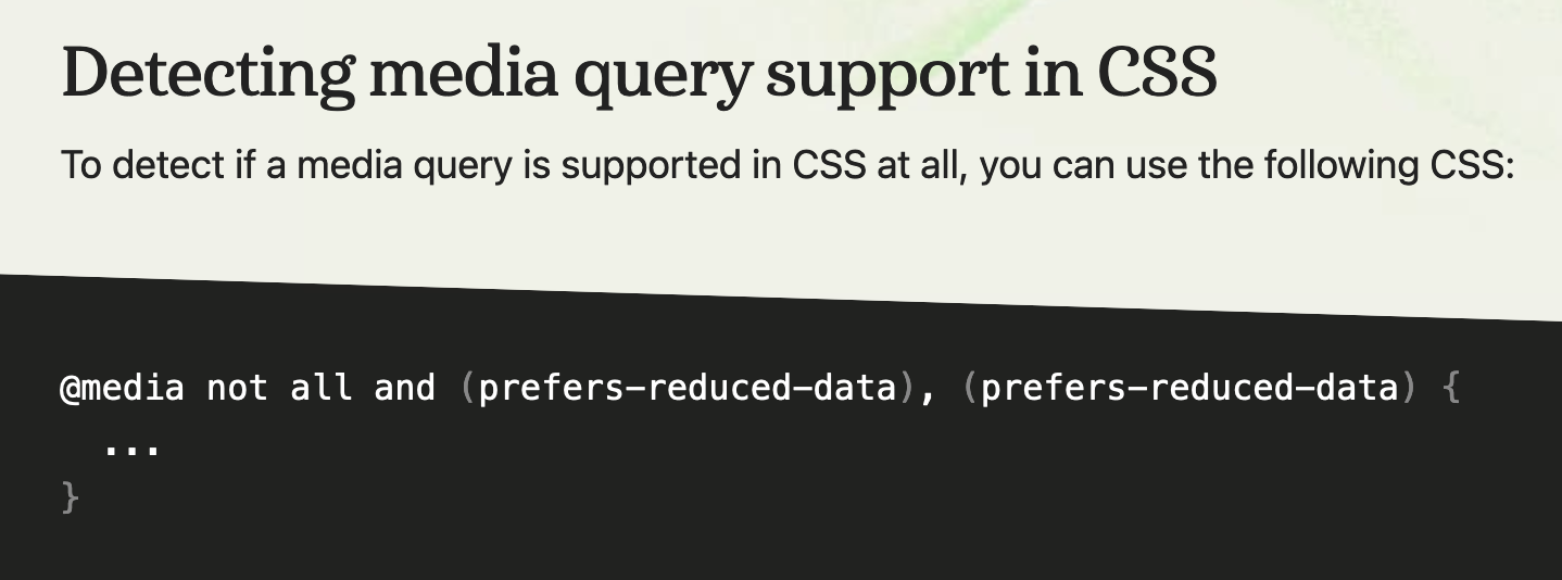 Detecting media query support in CSS  To detect if a media query is supported in CSS at all, you can use the following CSS:  @media not all and (prefers-reduced-data), (prefers-reduced-data) {   ... }