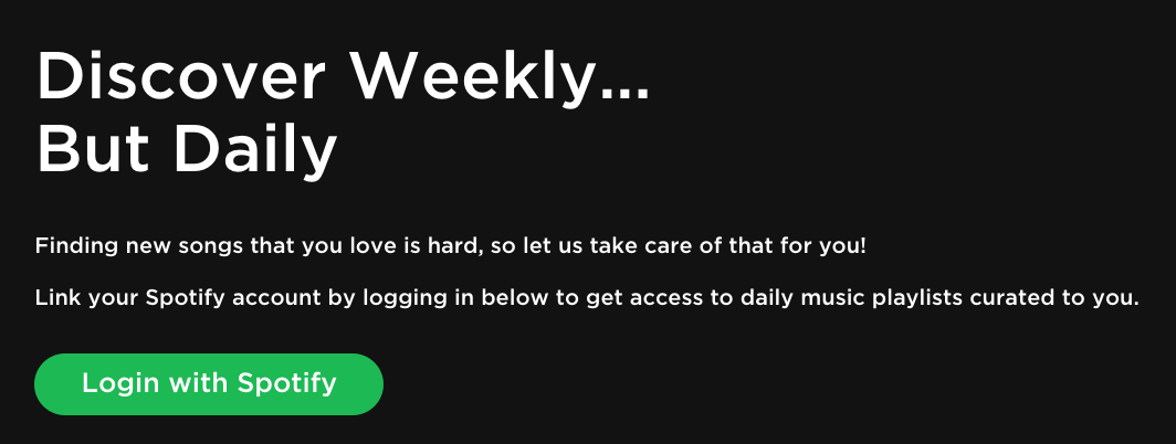 Screenshot: Discover Weekly... But Daily Finding new songs that you love is hard, so let us take care of that for you! Link your Spotify account by logging in below to get access to daily music playlists curated to you.