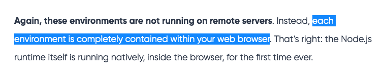 Again, these environments are not running on remote servers. Instead, each environment is completely contained within your web browser. That's right: the Node.js runtime itself is running natively, inside the browser, for the first time ever.