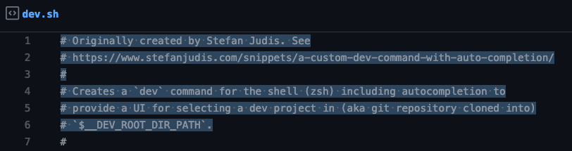 # Originally created by Stefan Judis. See # https://www.stefanjudis.com/snippets/a-custom-dev-command-with-auto-completion/ # # Creates a `dev` command for the shell (zsh) including autocompletion to # provide a UI for selecting a dev project in (aka git repository cloned into) # `$__DEV_ROOT_DIR_PATH`. #