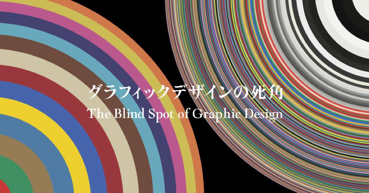 グラフィックデザインの死角 The Blind Spot of Graphic Design