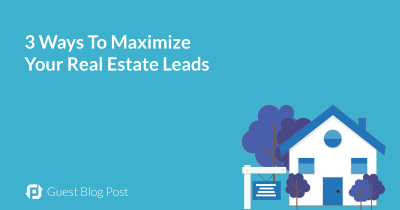 3 Ways To Maximize Your Real Estate Leads