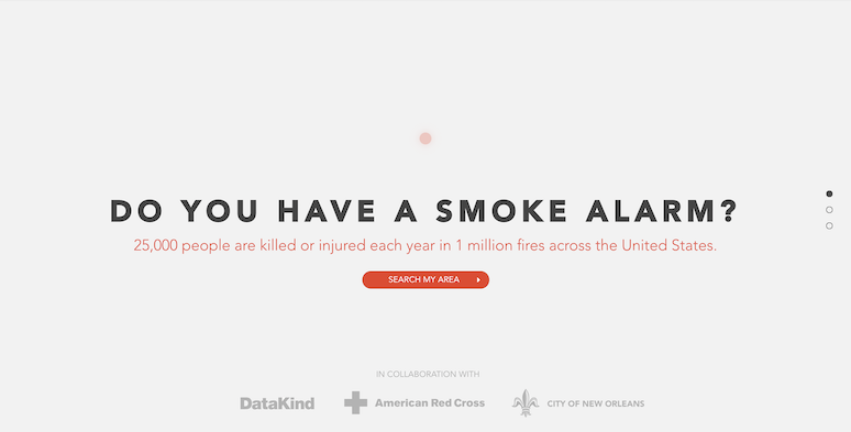 "An image of a screen reading the phrase ""Do You Have A Smoke Alarm?"" in black capital letters. There is red text below it saying ""25,000 people are killed or injured each year in 1 million fires across the United States"". There is a red button underneath that which says ""Search My Area"". And grey text at the bottom that says in collaboration with and then the logos for DataKind, American Red Cross, City of New Orleans."