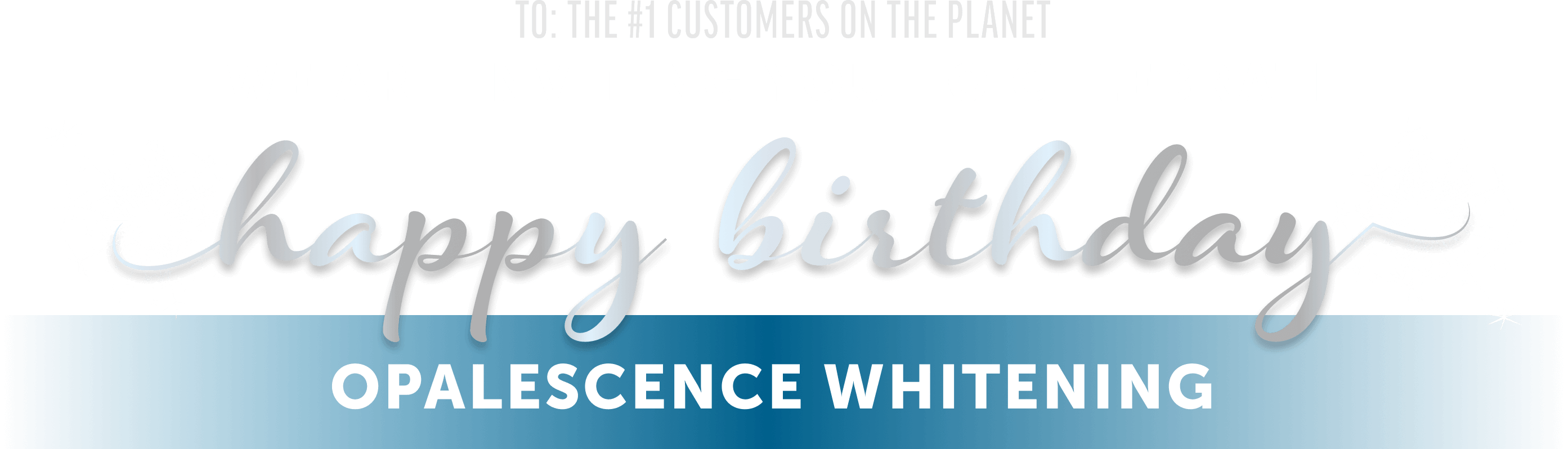 To: #1 Custeromes on the planet we are inviting you to celebrate Happy Birthday Opalescence Whitening