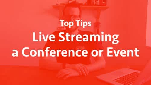 Top tips for live streaming a conference or event