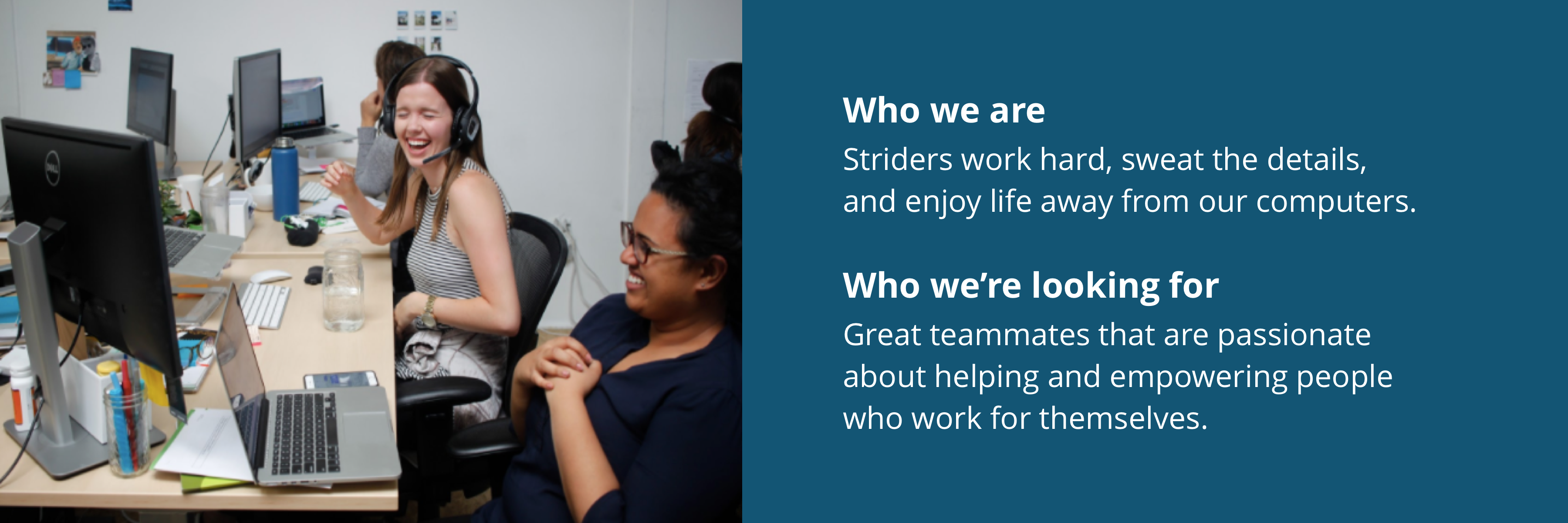 Who we are:Striders work hard, sweat the details, and enjoy life away from our computers.Who we're looking for:Great teammates that are passionate about helping and empowering people who work for themselves.