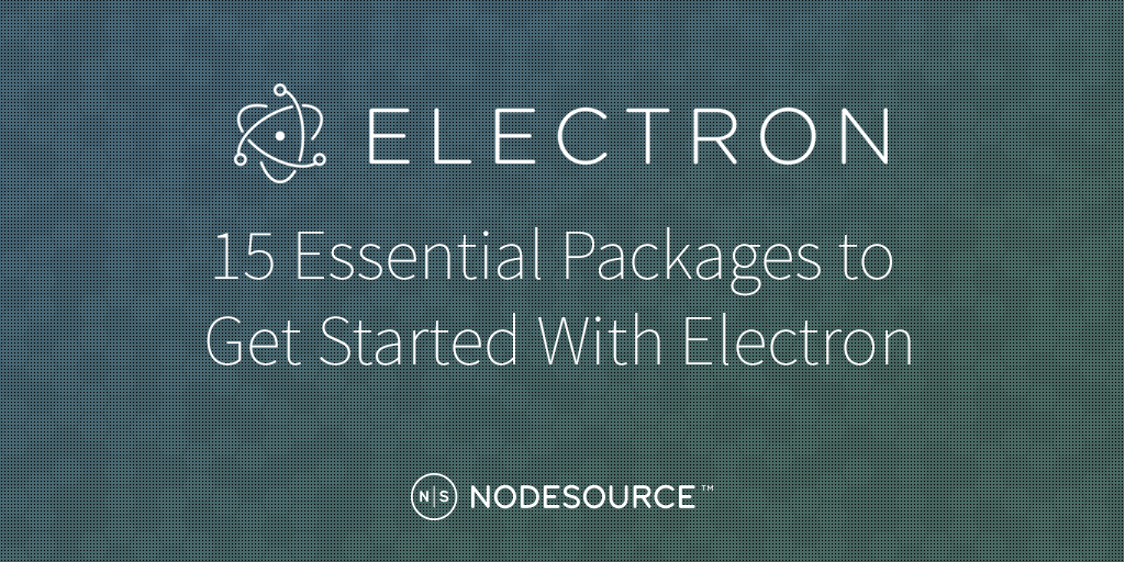 15 Essential Packages to Get Started With Electron - NodeSource