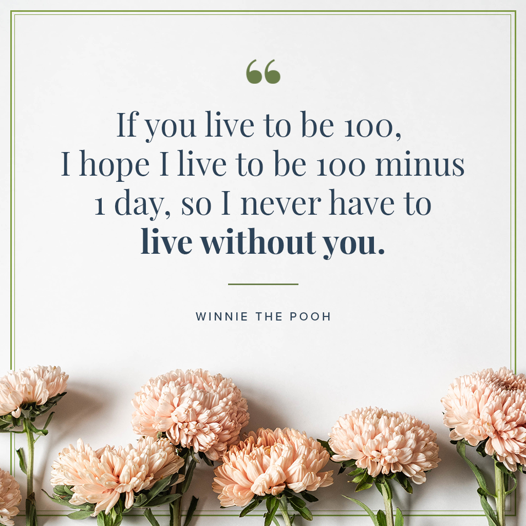 If you live to be 100, I hope I live to be 100 minus 1 day, so I never have to live without you disney quote by winnie the pooh on cream background with aster flowers
