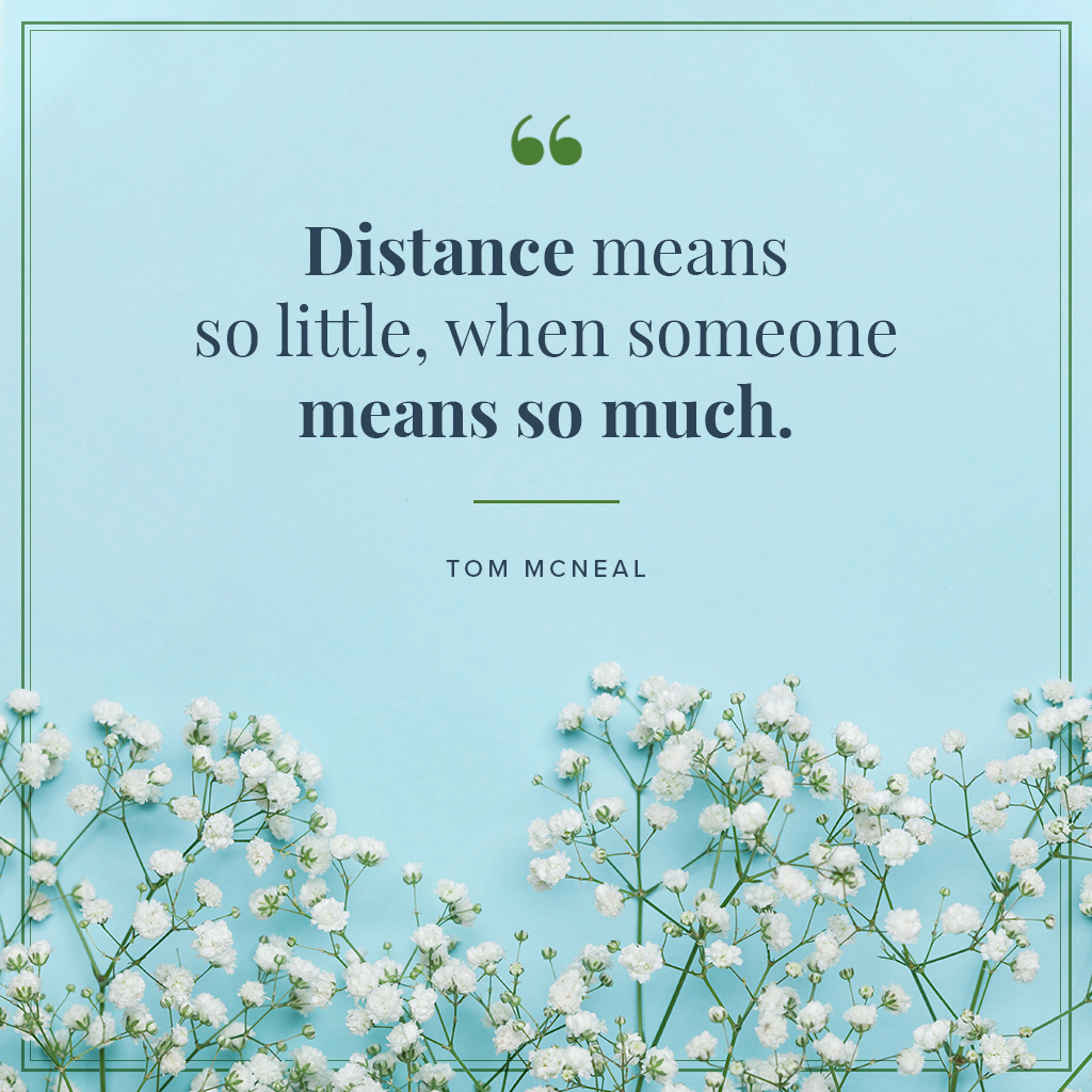 Distance means so little, when someone means so much quote by Tom McNeal on blue background with white flowers