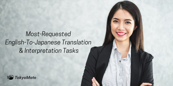 Most-Requested English-To-Japanese Translation & Interpretation Tasks —To Grow Your Business and Improve Your Daily Life in Japan