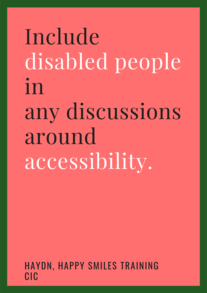 Include disabled people in any discussions around accessibility