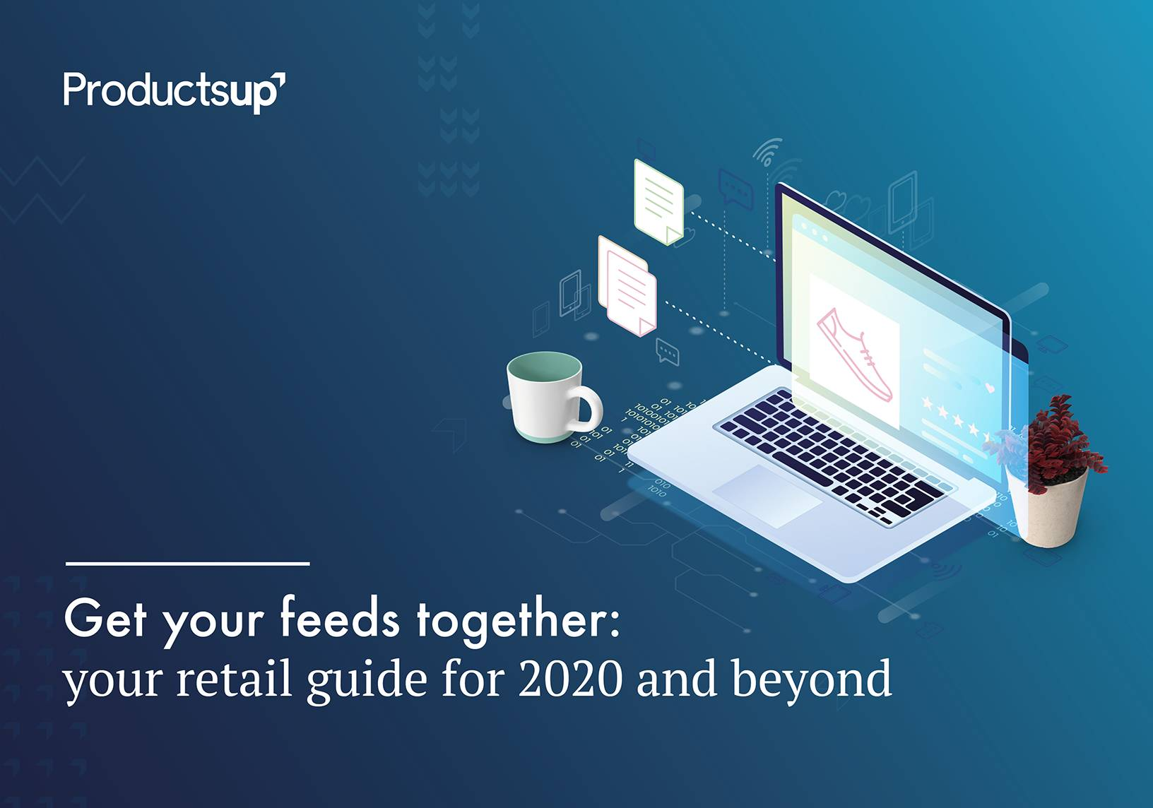Get your feeds together: your retail guide for 2020 and beyond   Productsup