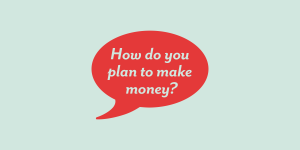 how do you plan to make money?