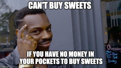 Can't buy sweets if you have no money to buy sweets. - failedsuccessfully.com