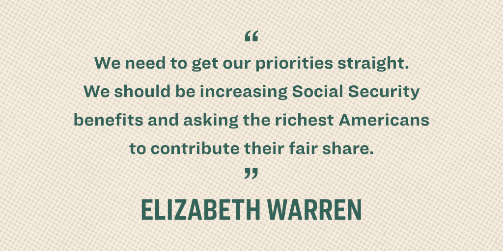 """We need to get our priorities straight. We should be increasing Social Security benefits and asking the richest Americans to contribute their fair share."" - Elizabeth Warren"