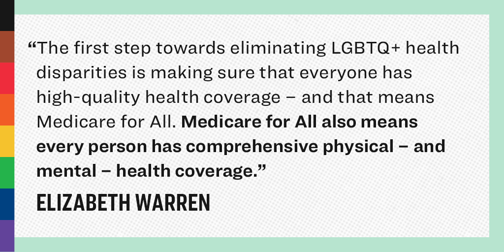 """The first step toward eliminating LGBTQ+ health disparities is making sure that everyone has high-quality health coverage - and that means that Medicare for All. Medicare for ALL also means every person has comprehensively physical - and mental - health coverage."" - Elizabeth Warren"