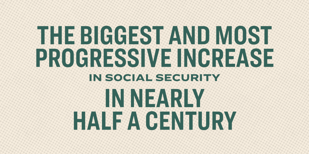 The biggest and most progressive increase in Social Security in nearly half a century.