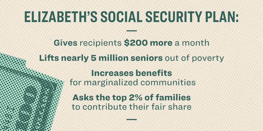 Elizabeth's social security plan: Gives recipients $200 more a month; Lifts nearly 5 million seniors out of poverty; Increases benefits for marginalized communities; Asks the top 2% of families to contribute their fair share.