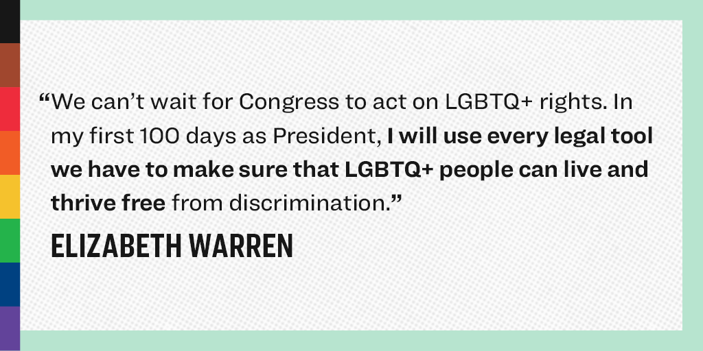 """WE can't wait for Congress to act on LBGTQ+ rights. In my first 100 days as President, I will use every legal tool we have to make sure that LGBTQ+ people can live and thrive free from discrimination."" - Elizabeth Warren"
