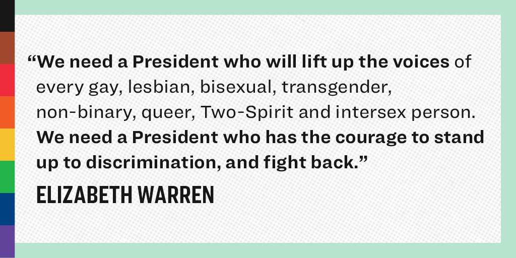"""We need a President who will lift up the voices of every gay, lesbian, bisexual, transgender, non-binary, queer, Two-Spirit and intersex person. We need President who has the courage to stand up to discrimination, and fight back."" - Elizabeth Warren"