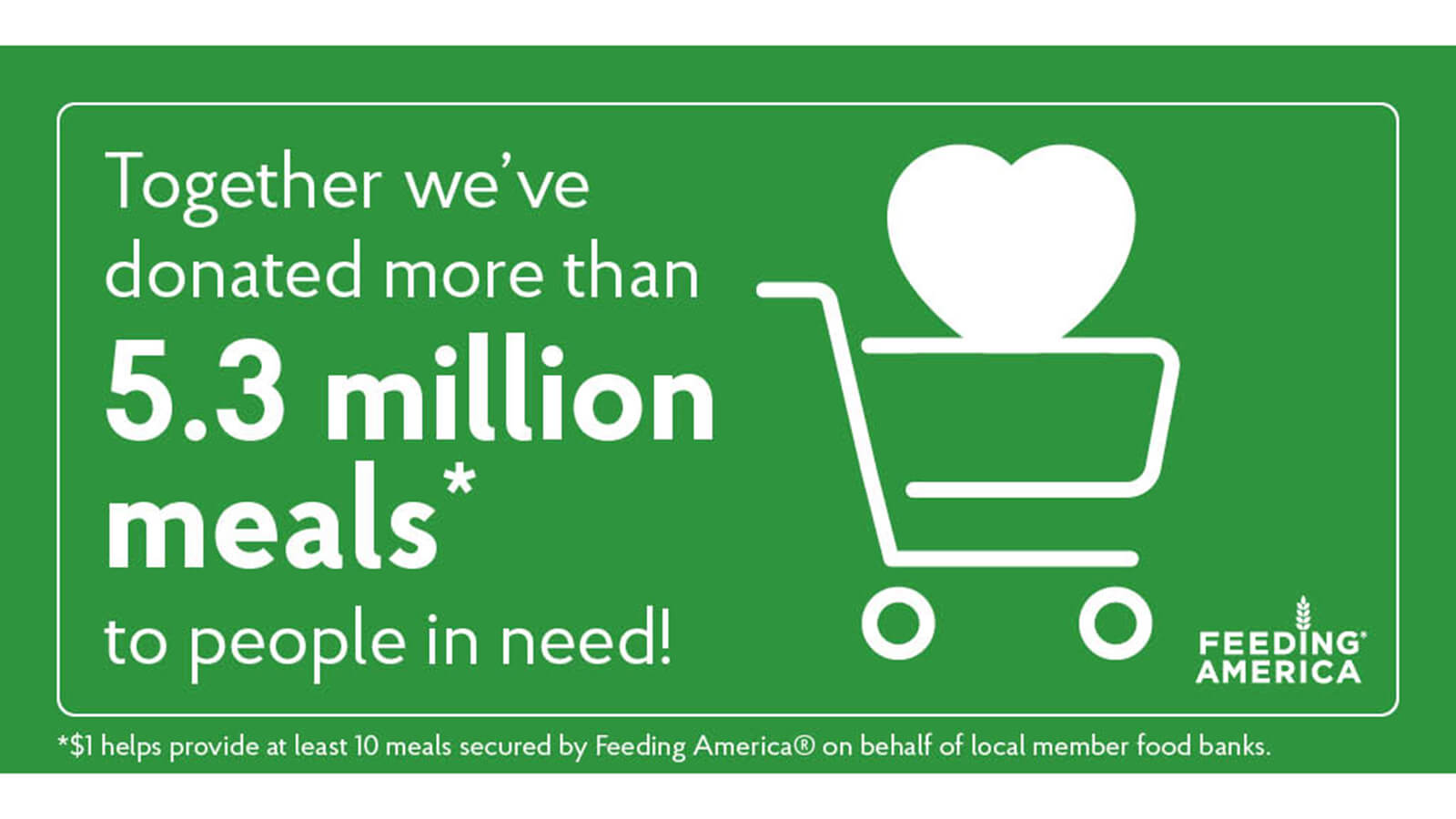 Together we've donated more than 5.3 million meals to people in need. $1 helps provide at least 10 meals secured by Feeding America on behalf of local member food banks.