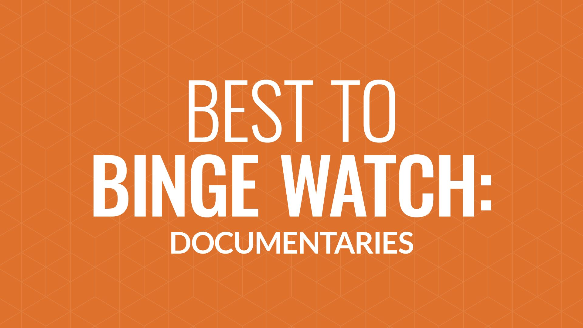 Binge-Worthy Documentaries Hero Image