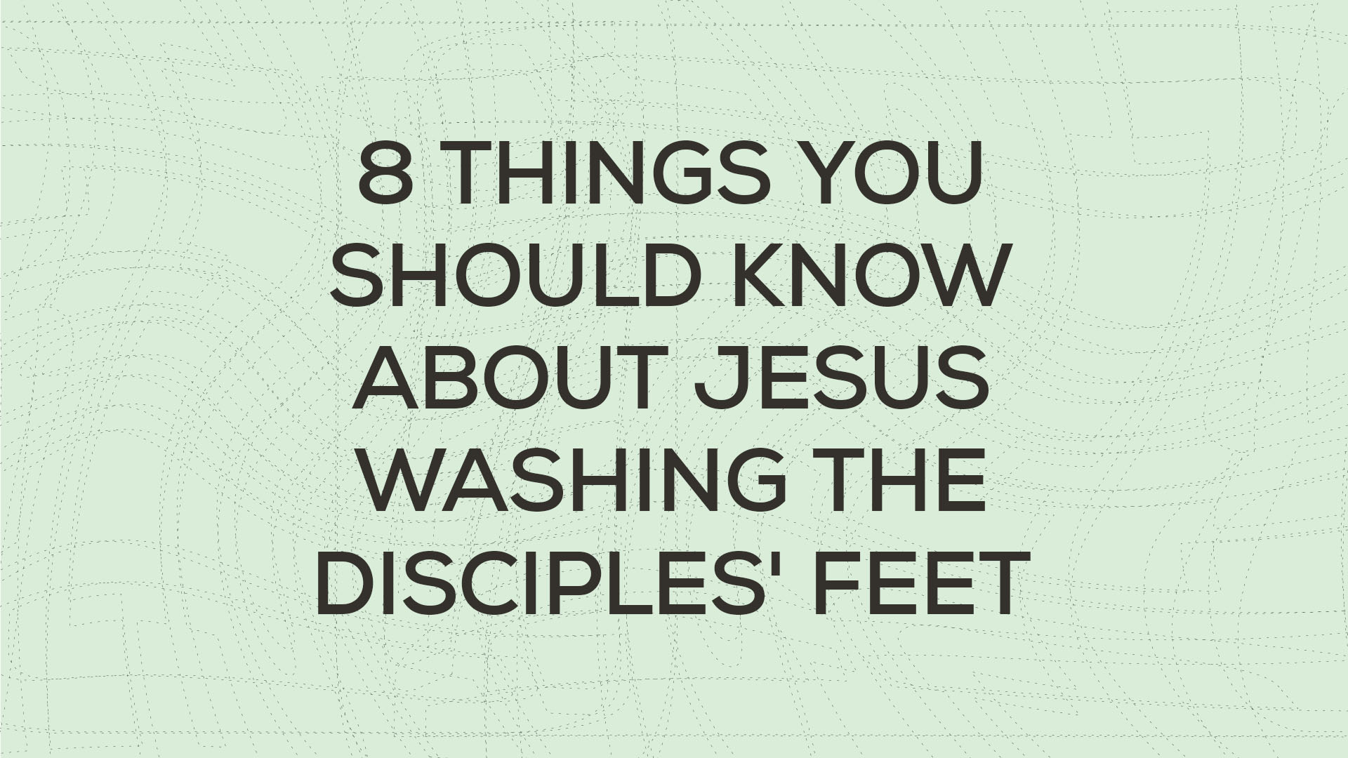 Eight Things You Should Know About Jesus Washing His Disciples' Feet Hero Image