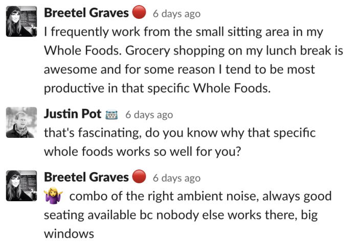 Breetel: I frequently work from the small sitting area in my Whole Foods. Grocery shopping on my lunch break is awesome and for some reason I tend to be most productive in that specific Whole Foods.
