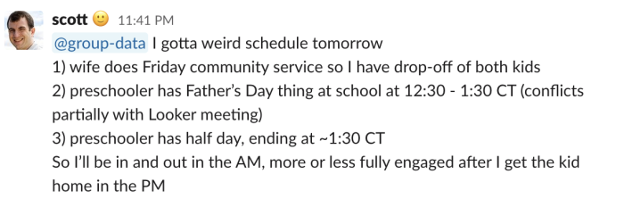 @group-data I gotta weird schedule tomorrow 1) wife does Friday community service so I have drop-off of both kids 2) preschooler has Father's Day thing at school at 12:30 - 1:30 CT (conflicts partially with Looker meeting) 3) preschooler has half day, end