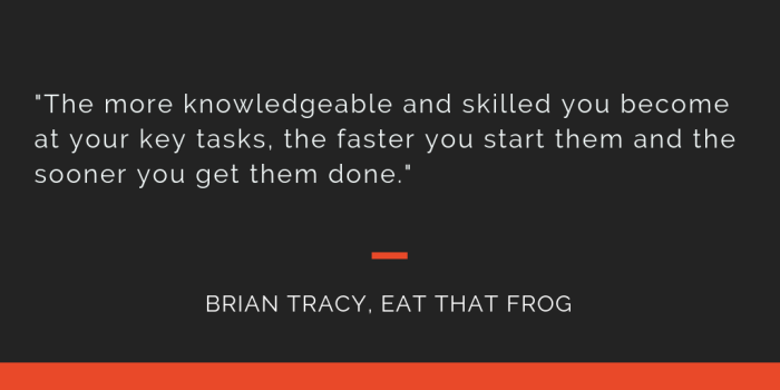 Eat That Frog principle 11: The more knowledgeable and skilled you become at your key tasks, the faster you start them and the sooner you get them done.
