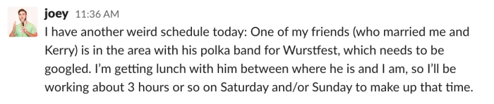 I have another weird schedule today: One of my friends (who married me and Kerry) is in the area with his polka band for Wurstfest, which needs to be googled. I