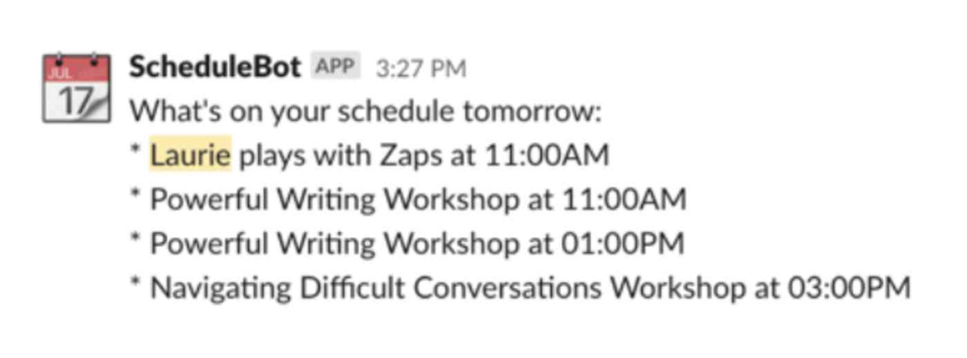 "ScheduleBot in Slack reads ""What's on your schedule tomorrow: Laure plays with Zaps at 11:00AM. Powerful Writing Workshop at 01:00PM. Navigating Difficult Conversations Workshop at 03:00PM."""