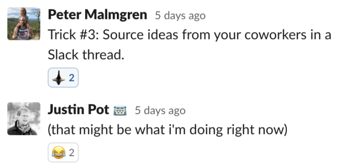 Peter: Source ideas from your coworkers in a Slack thread. Justin: that might be what i