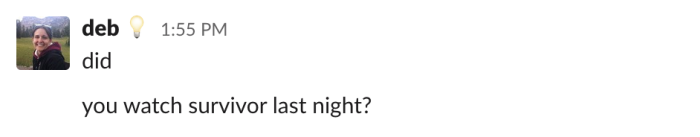 A Slack message that says did. And then, below it, another message that says you watch survivor last night