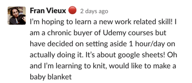 I'm hoping to learn a new work related skill! I am a chronic buyer of Udemy courses but have decided on setting aside 1 hour/day on actually doing it. It's about google sheets! Oh and I'm learning to knit, would like to make a baby blanket