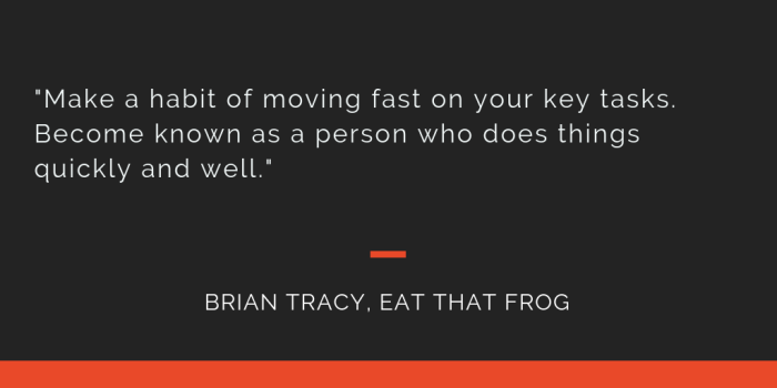 Eat That Frog principle 20: Make a habit of moving fast on your key tasks. Become known as a person who does things quickly and well.