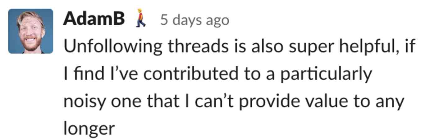 Adam: Unfollowing threads is also super helpful, if I find I've contributed to a particularly noisy one that I can't provide value to any longer