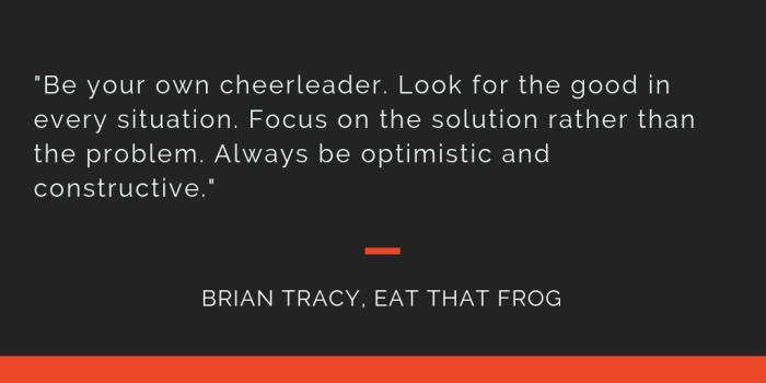 Eat That Frog principle 16: Be your own cheerleader. Look for the good in every situation. Focus on the solution rather than the problem. Always be optimistic and constructive.