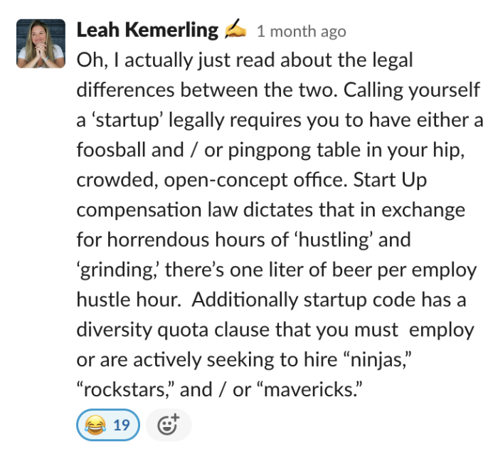 Oh, I actually just read about the legal differences between the two. Calling yourself a 'startup' legally requires you to have either a foosball and / or pingpong table in your hip, crowded, open-concept office. Start Up compensation law dictates that...