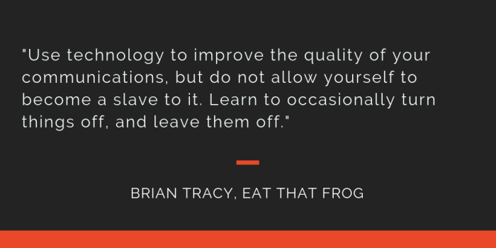 Eat That Frog principle 17: Use technology to improve the quality of your communications, but do not allow yourself to become a slave to it. Learn to occasionally turn things off, and leave them off.