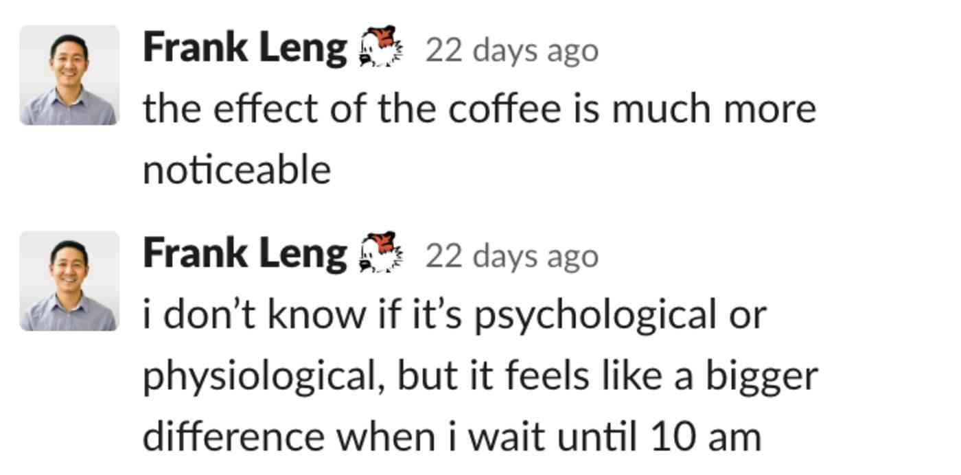Frank: the effect of the coffee is much more noticeable. i don't know if it's psychological or physiological, but it feels like a bigger difference when i wait until 10 a.m.